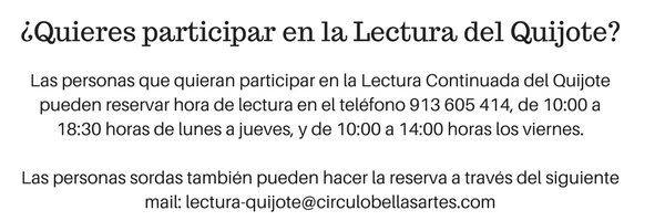 Información de interés para participar en la lectura: Las personas que quieran participar en la Lectura Continuada del Quijote pueden reservar hora de lectura en el teléfono 913605414, de 10:00 a 18:30 horas de lunes a jueves, y de 10:00 a 14:00 horas los viernes. Las personas sordas también pueden hacer la reserva a través del siguiente mail: lectura-quijote@circulobellasartes.com